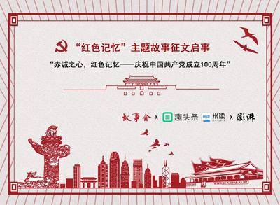庆祝建党100周年,故事会、趣头条、澎湃新闻联合发起一项大活动