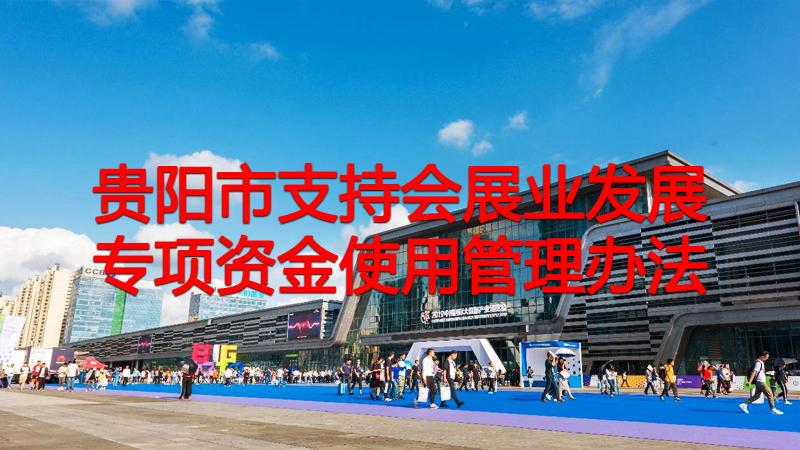 贵阳市支持会展业发展专项资金使用管理办法